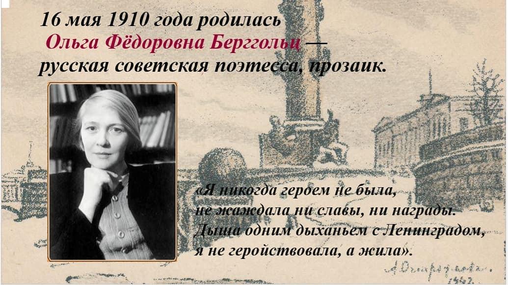 16 мая 1910 года родилась Ольга Фёдоровна Берггольц — русская советская поэтесса, прозаик. Немногие знают, что ее стихи помогли ленинградцам выжить в насквозь промёрзшем блокадном городе и не потерять человеческого достоинства. Всю войну она работала на ленинградском радио, куда пришла 23 июня 1941 года.Умирающие от истощения люди слушали обращения поэтессы из черных «тарелок» – репродукторов и укреплялись в вере дожить до Победы. Голос Ольги Берггольц не зря называли символом Победы, а поэтессу – «блокадной Мадонной» и музой осажденного города. Но самым дорогим подарком для нее была немудреная народная фраза «Наша Оля».Казалось бы, у этой женщины было всё для счастья и благополучной жизни.Но судьба никогда не была к ней милостива. На долю О. Берггольц выпало немало испытаний: смерть самых близких людей – родителей, мужей, трех детей, обвинение в заговоре против Родины, застенки НКВД, тюрьма, война, блокада и голод.Все трагедии ХХ века она мужественно переживала вместе со своим народом.Свое выступление на радио в канун нового, 1942 года, О. Берггольц назвала так: «Живы, выдержим, победим!» Эти слова звучат современно и в наши дни, когда весь мир объединился для борьбы с Covid-19. В это непростое время биография О. Берггольц и ее современников может стать для нас примером стойкости и мужества. Не обязательно перелистывать все страницы очень непростой жизни этой удивительной женщины.Почитайте ее стихи, и они откроют совершенно другой мир. Мы часто жалуемся на жизнь, нам вечно чего-то не хватает – то денег, то времени, то человеческого отношения.И пусть стихи Ольги Берггольц для кого-то покажутся слишком горьким лекарством, но они нужны, они очищают душу.